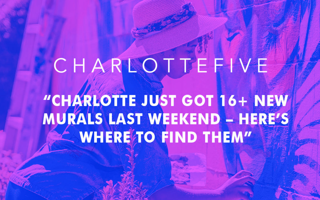 "Charlotte Five: ""Charlotte just got 16 New Murals Last Weekend – Here's Where to Find Them"""